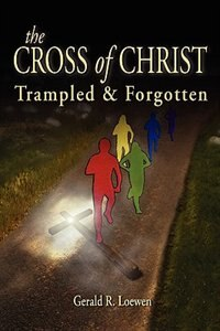 The Cross Of Christ by Gerald R Loewen