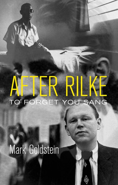 After Rilke: to forget you sang by Mark Goldstein