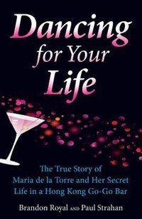 Dancing For Your Life: The True Story of Maria de la Torre and Her Secret Life in a Hong Kong Go-Go Bar by Brandon Royal