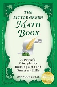 The Little Green Math Book: 30 Powerful Principles for Building Math and Numeracy Skills by Brandon Royal