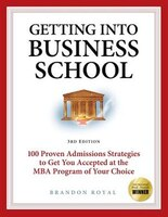 Getting into Business School: 100 Proven Admissions Strategies to Get You Accepted at the MBA…