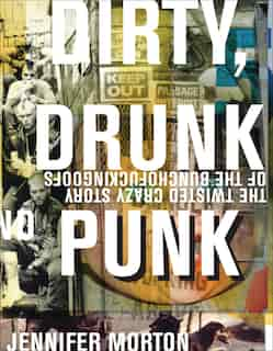 Dirty, Drunk, and Punk: The Twisted Crazy Story Of The Bunchofuckingoofs by Jennifer Morton