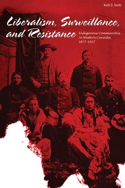 Liberalism, Surveillance, and Resistance: Indigenous communities in Western Canada, 1877-1927 by Keith D. Smith