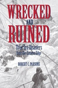 Wrecked and Ruined: True Sea Disasters from the Eastern Edge by Robert C Parsons