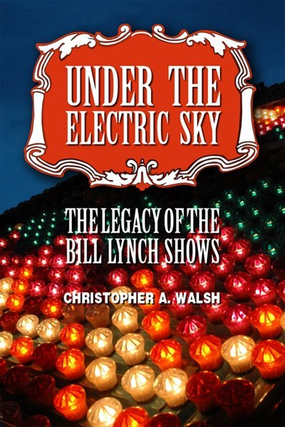 Under the Electric Sky: The Legacy of the Bill Lynch Shows by Christopher A. Walsh
