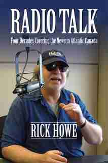 Radio Talk: Four Decades Covering the News in Atlantic Canada by Rick Howe