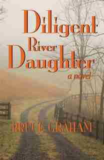 Diligent River Daughter: A Novel by Bruce Graham