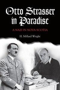 Otto Strasser in Paradise: A Nazi in Nova Scotia by H. Millard Wright