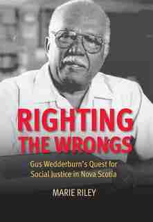 Righting the Wrongs: Gus Wedderburn's Quest for Social Justice in Nova Scotia by Marie Riley