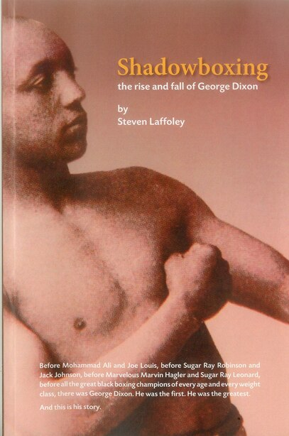 Shadowboxing: The Rise and Fall of George Dixon by Steven Laffoley