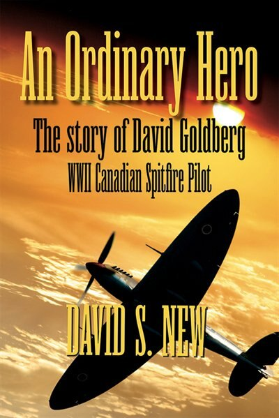 An Ordinary Hero: Story of David Goldberg, WWII Canadian Spitfire Pilot by David New