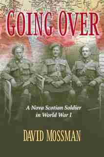 Going Over: A Nova Scotian Soldier in World War I by David Mossman