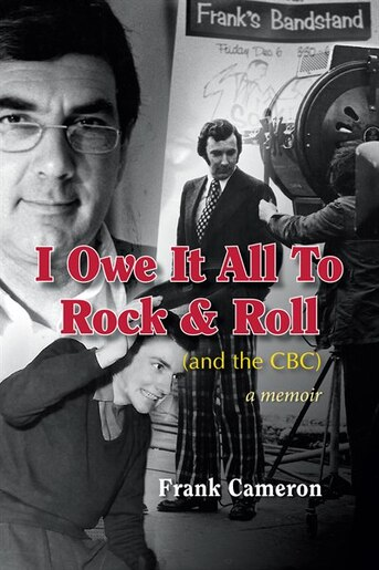 I Owe It All to Rock & Roll(and the CBC) by Frank Cameron