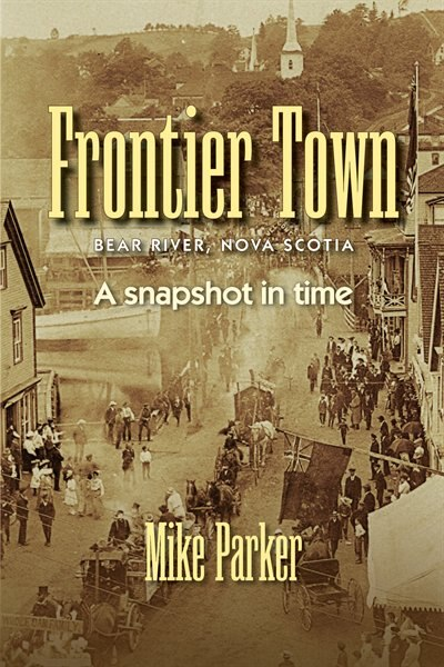 Frontier Town: Bear River, Nova Scotia: A Snapshot in Time by Mike Parker