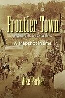 Frontier Town: Bear River, Nova Scotia: A Snapshot in Time