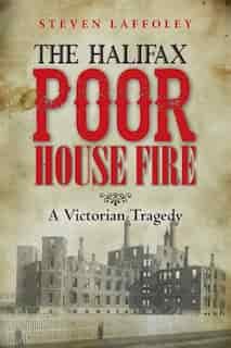 The Halifax Poor House Fire: A Victorian Tragedy by Steven Laffoley