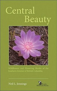 Central Beauty: Wildflowers and Flowering Shrubs of the Southern Interior of British Columbia