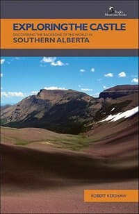 Book Exploring the Castle: Discovering the Backbone of the World in Southern Alberta by Robert Kershaw
