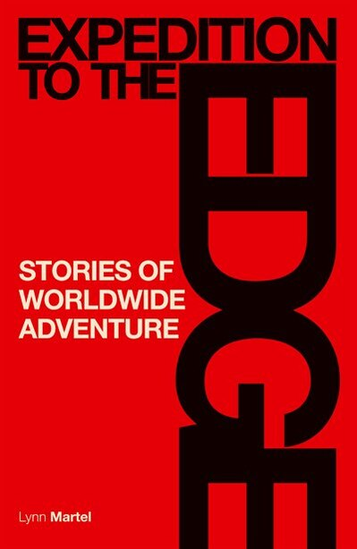 Expedition To The Edge: Stories Of Worldwide Adventure by Lynn Martel