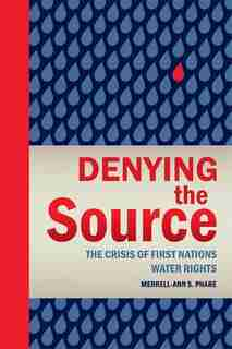 Denying the Source: The Crisis of First Nations Water Rights by Merrell-Ann Phare