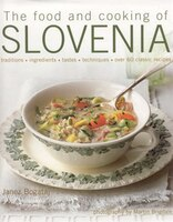 The Food And Cooking Of Slovenia: Traditions, ingredients, tastes & techniques in over 60 classic…