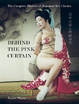 Behind the Pink Curtain: The Complete History of Japanese Sex Cinema by Jasper Sharp