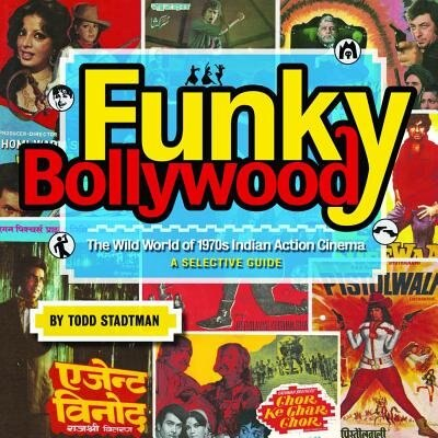 Funky Bollywood: The Wild World of 1970s Indian Action Cinema by Todd Stadtman
