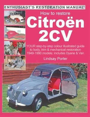 How To Restore Citroen 2cv: Your Step-by-step Colour Illustrated Guide To Body, Trim & Mechanical Restoration 1949-1990 Models: by Lindsay Porter