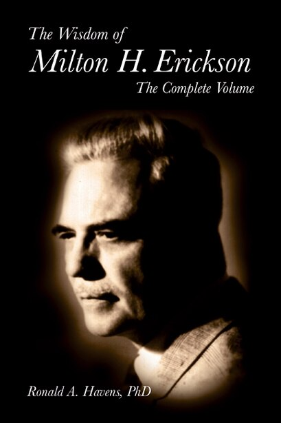 The Wisdom Of Milton H Erickson: Complete Volume by Ronald Havens