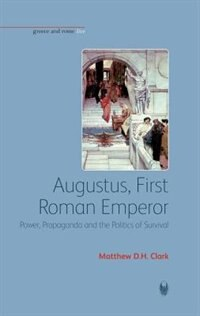 Augustus, First Roman Emperor: Power, Propaganda and the Politics of Survival