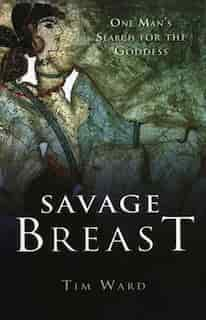 Savage Breast: One Man's Search for the Goddess by Tim Ward