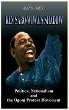 Ken Saro-Wiwa's Shadow: Politics, Nationalism and the Ogoni Protest Movement