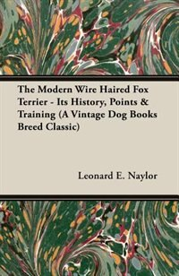 The Modern Wire Haired Fox Terrier - Its History, Points & Training (a Vintage Dog Books Breed…