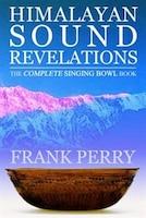 Himalayan Sound Revelations: The Complete Tibetan Singing Bowl Book