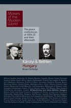 Karolyi & Bethlen: Hungary: Makers Of the Modern World, the Peace Conferences Of 1919-23 and Their…