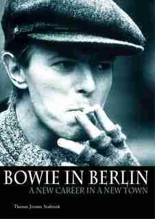 Bowie in Berlin: A New Career in a New Town by Thomas Jerome Seabrook