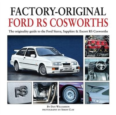 Factory-original Ford Rs Cosworth: The Originality Guide To The Ford Sierra, Sapphire & Escort Rs Cosworths by Dan Williamson