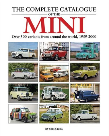 The Complete Catalogue Of The Mini: Over 500 Variants From Around The World, 1959-2000 by Chris Rees