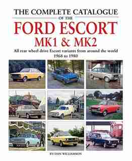 The Complete Catalogue Of The Ford Escort Mk1 & Mk2: All Rear-wheel Drive Escort Variants From Around The World, 1968-1980 by Dan Williamson