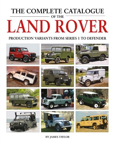The Complete Catalogue Of The Land Rover: Production Variants From Series 1 To Defender by James Taylor