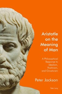 Aristotle on the Meaning of Man: A Philosophical Response to Idealism, Positivism, and Gnosticism