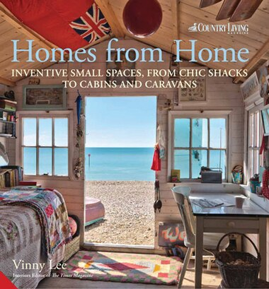Homes From Home: Inventive Small Spaces, From Chic Shacks To Cabins And Caravans by Vinny Lee