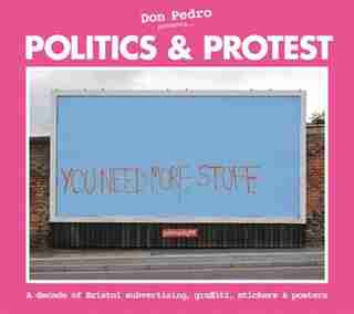 Politics & Protest: A Decade of Bristol Subvertising, Graffiti, Stickers and Posters by Pete Maginnis
