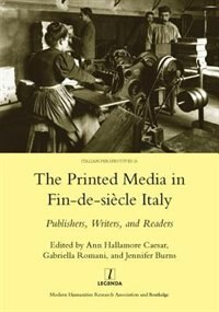 Printed Media In Fin-de-siecle Italy: Publishers, Writers, And Readers: Publishers, Writers, And…