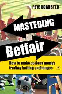 Mastering Betfair: How to make serious money trading betting exchanges by Pete Nordsted