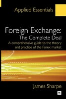 Foreign Exchange: The Complete Deal: A comprehensive guide to the theory and practice of the Forex…