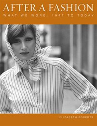 After a Fashion: What We Wore: 1947 to Today