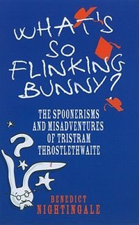 What's So Flinking Bunny?: The Spoonerisms and Misadventures of Tristram Throstlethwaite