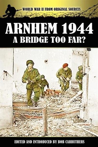 Arnhem 1944 - A Bridge Too Far? by Bob Carruthers