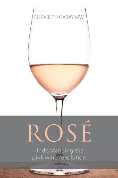 Rosé: Understanding the pink wine revolution by Elizabeth Gabay